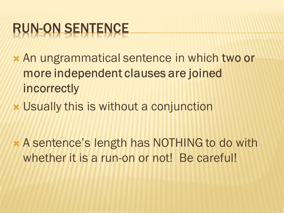 Run-On Sentence An ungrammatical sentence in which two or more independent clauses are joined incorrectly.