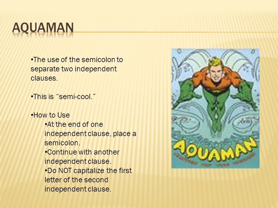 Aquaman The use of the semicolon to separate two independent clauses.