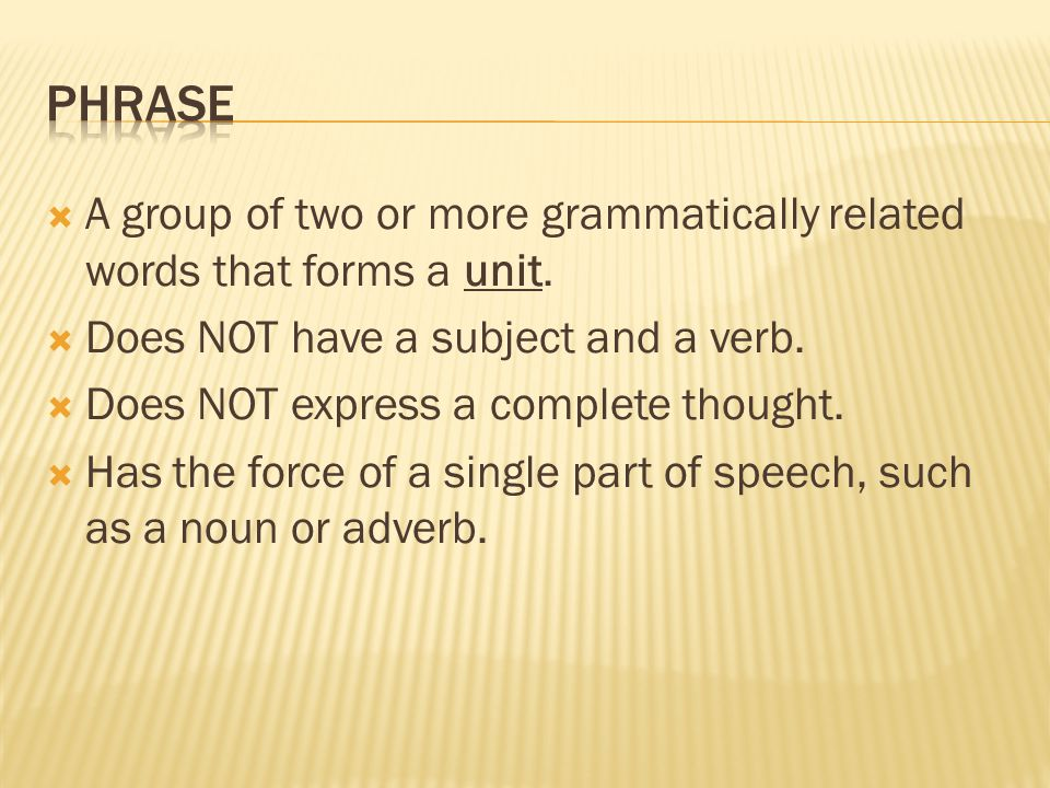 Phrase A group of two or more grammatically related words that forms a unit. Does NOT have a subject and a verb.