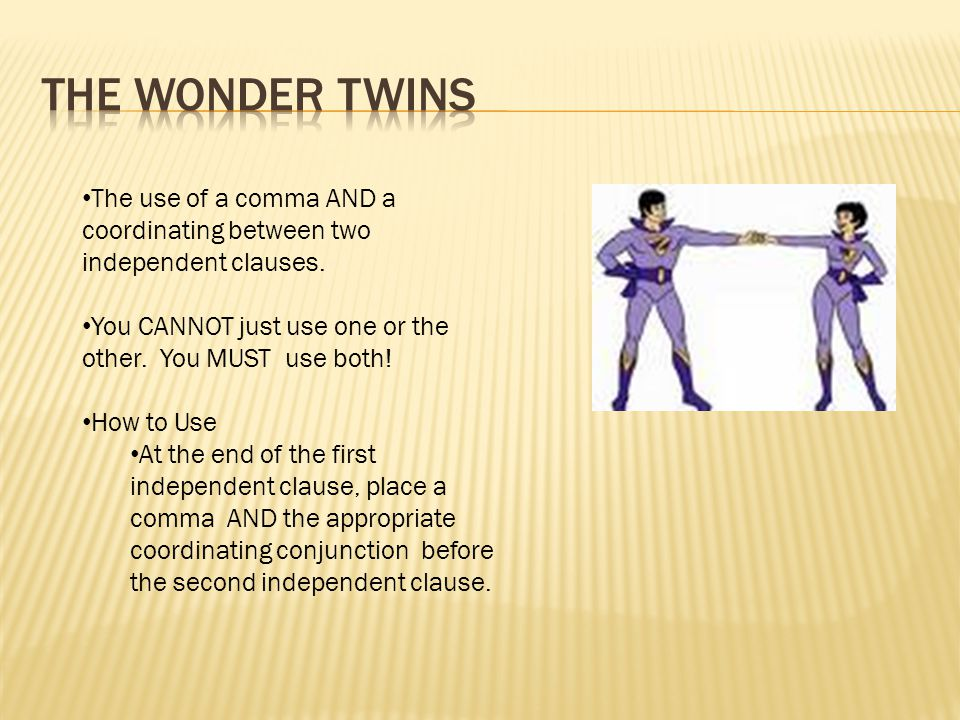 The Wonder Twins The use of a comma AND a coordinating between two independent clauses. You CANNOT just use one or the other. You MUST use both!