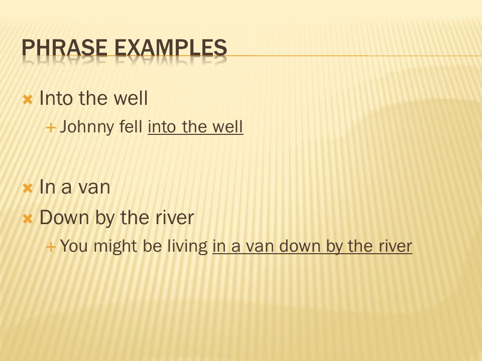 Phrase Examples Into the well In a van Down by the river