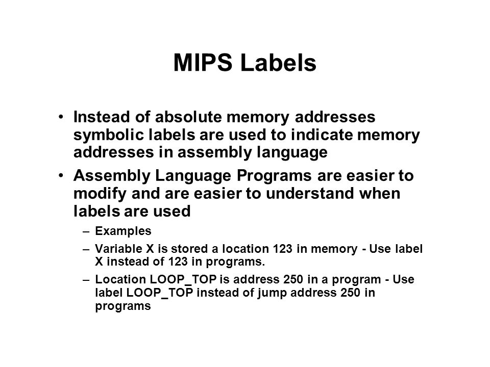 MIPS Labels Instead of absolute memory addresses symbolic labels are used to indicate memory addresses in assembly language.