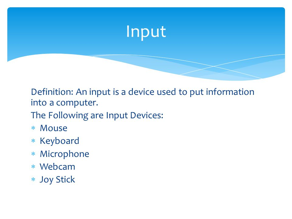 Input Definition: An input is a device used to put information into a computer. The Following are Input Devices: