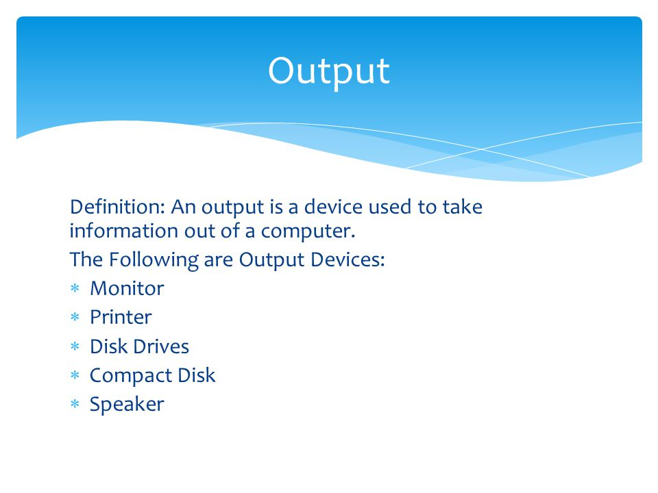 Output Definition: An output is a device used to take information out of a computer. The Following are Output Devices: