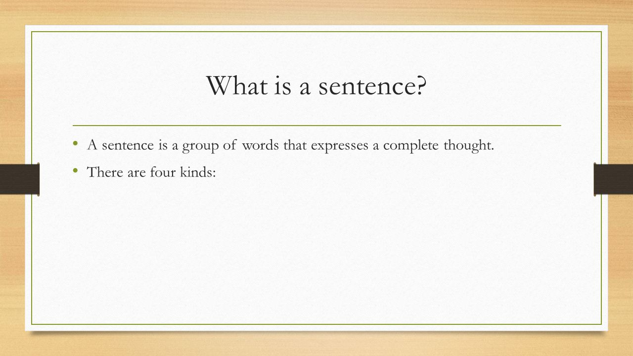 What is a sentence. A sentence is a group of words that expresses a complete thought.