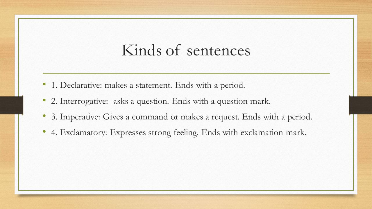 Kinds of sentences 1. Declarative: makes a statement. Ends with a period. 2. Interrogative: asks a question. Ends with a question mark.