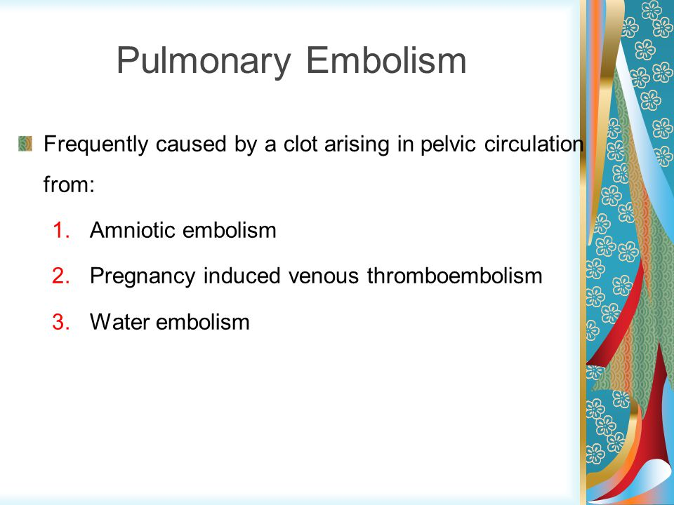Pulmonary Embolism Frequently caused by a clot arising in pelvic circulation from: Amniotic embolism.
