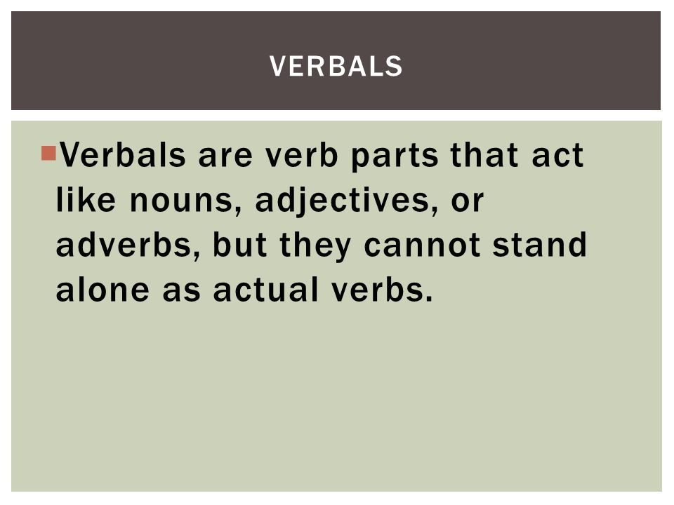 Verbals Verbals are verb parts that act like nouns, adjectives, or adverbs, but they cannot stand alone as actual verbs.