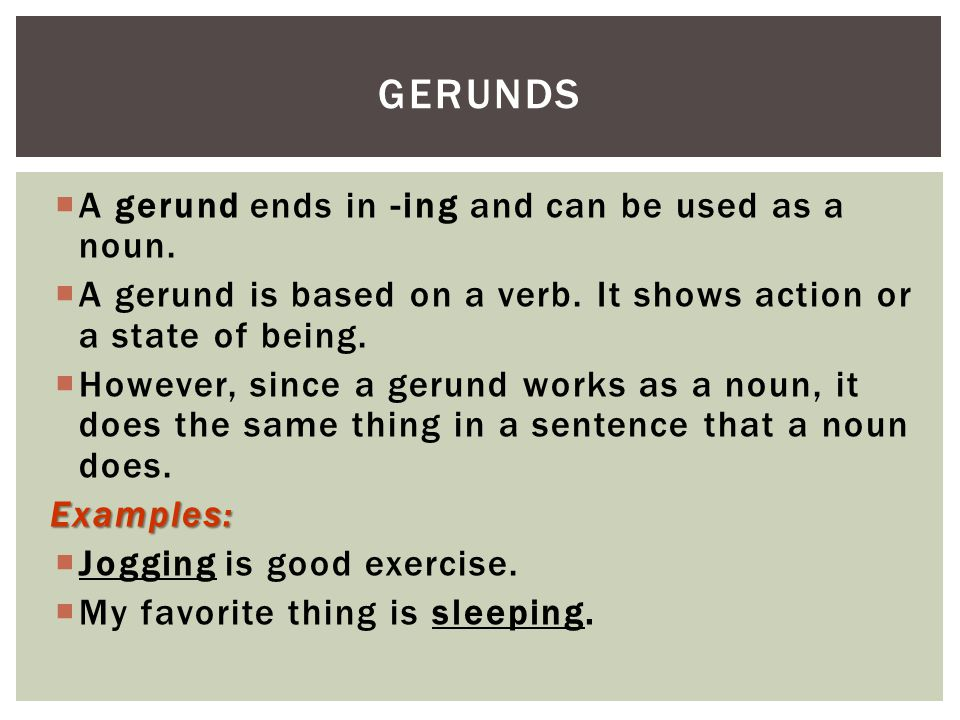Gerunds A gerund ends in -ing and can be used as a noun.