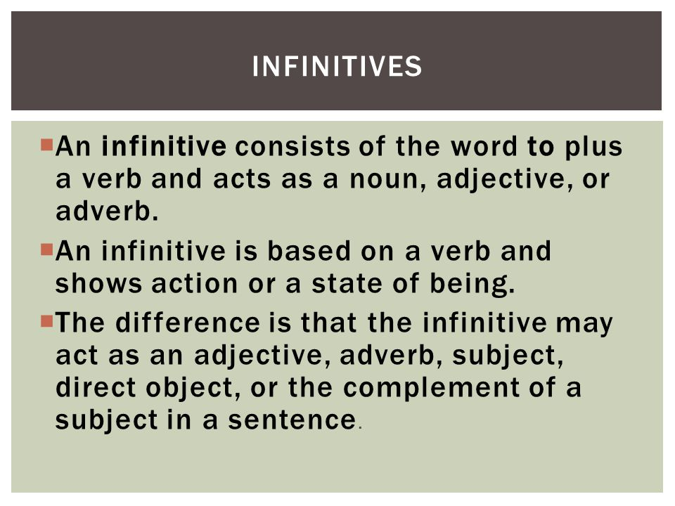 Infinitives An infinitive consists of the word to plus a verb and acts as a noun, adjective, or adverb.