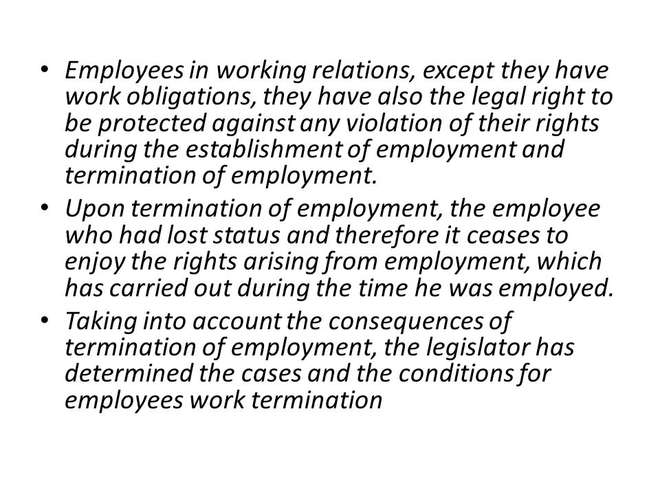 Employees in working relations, except they have work obligations, they have also the legal right to be protected against any violation of their rights during the establishment of employment and termination of employment.