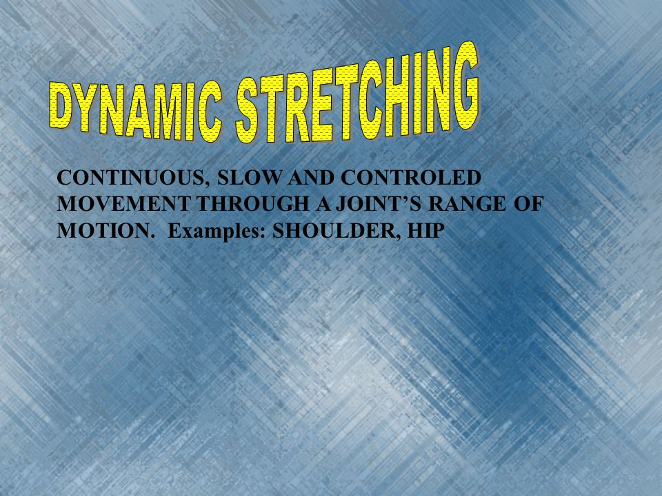 DYNAMIC STRETCHING CONTINUOUS, SLOW AND CONTROLED MOVEMENT THROUGH A JOINT'S RANGE OF MOTION.