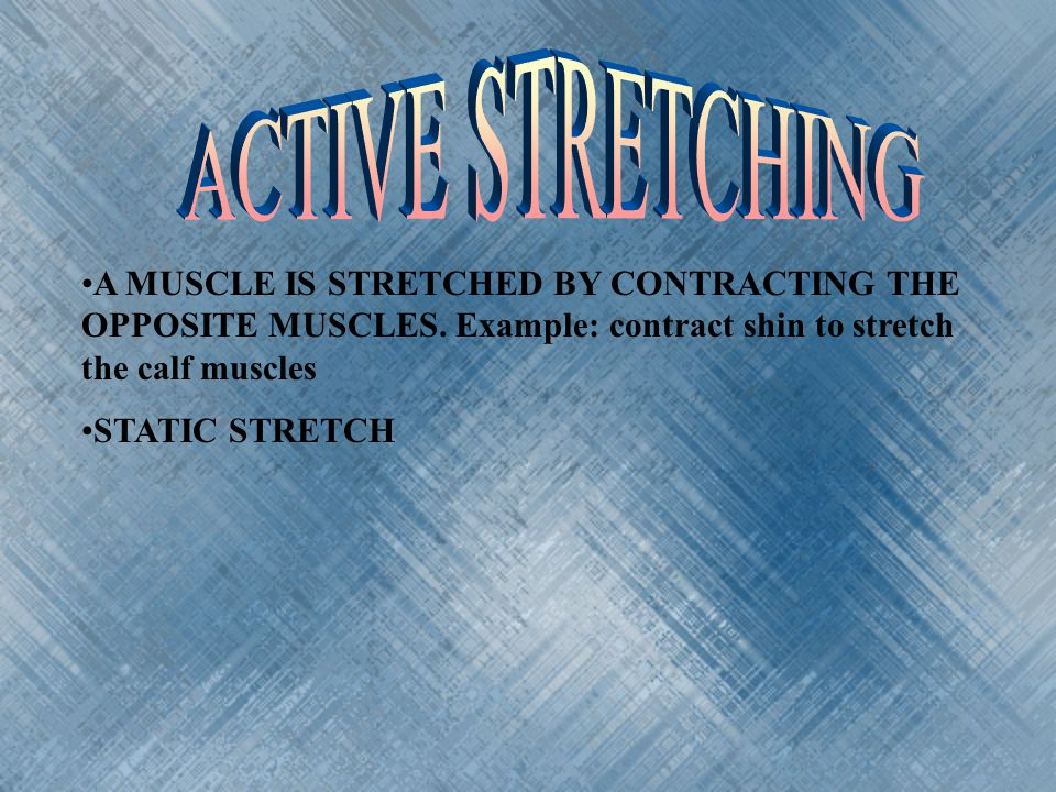 ACTIVE STRETCHING A MUSCLE IS STRETCHED BY CONTRACTING THE OPPOSITE MUSCLES. Example: contract shin to stretch the calf muscles.
