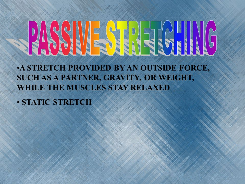 PASSIVE STRETCHING A STRETCH PROVIDED BY AN OUTSIDE FORCE, SUCH AS A PARTNER, GRAVITY, OR WEIGHT, WHILE THE MUSCLES STAY RELAXED.