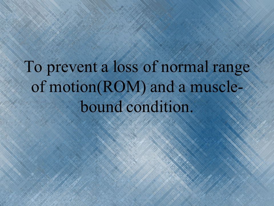 To prevent a loss of normal range of motion(ROM) and a muscle-bound condition.