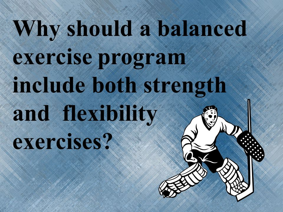 Why should a balanced exercise program include both strength and flexibility exercises