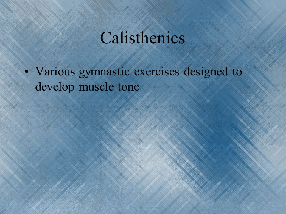 Calisthenics Various gymnastic exercises designed to develop muscle tone