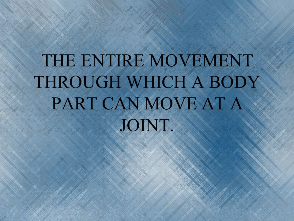 THE ENTIRE MOVEMENT THROUGH WHICH A BODY PART CAN MOVE AT A JOINT.