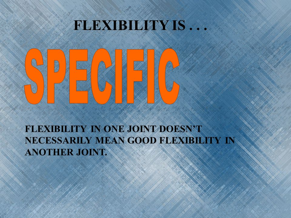 FLEXIBILITY IS SPECIFIC