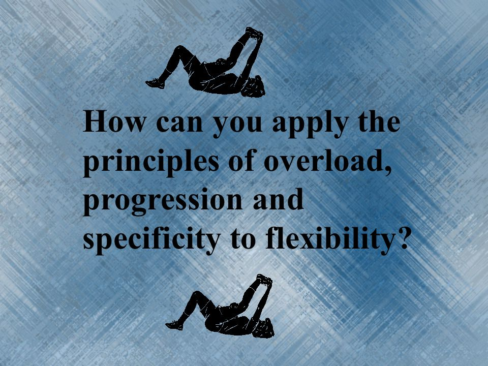How can you apply the principles of overload, progression and specificity to flexibility