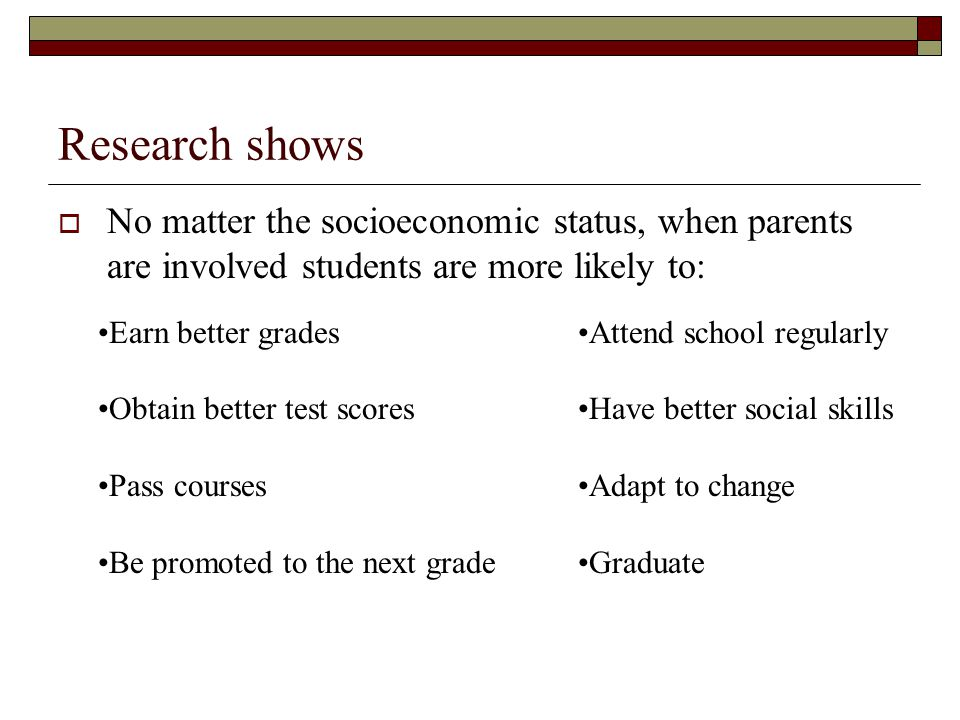 Research shows No matter the socioeconomic status, when parents are involved students are more likely to:
