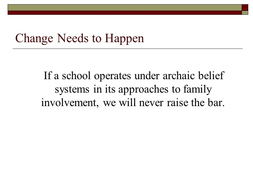 Change Needs to Happen If a school operates under archaic belief systems in its approaches to family involvement, we will never raise the bar.