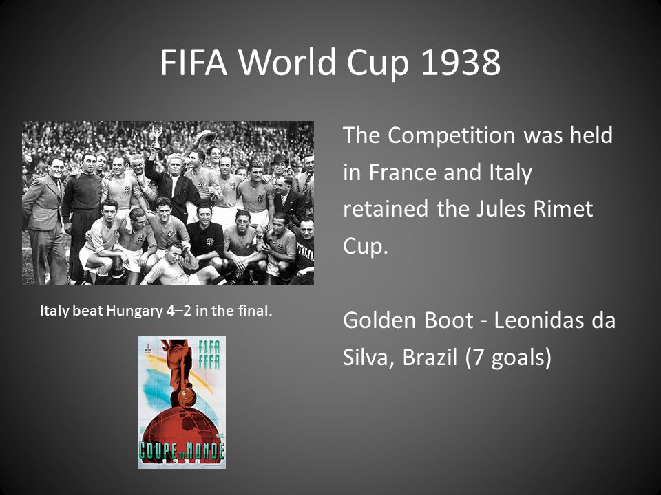 FIFA World Cup 1938 The Competition was held in France and Italy retained the Jules Rimet Cup. Golden Boot - Leonidas da Silva, Brazil (7 goals)