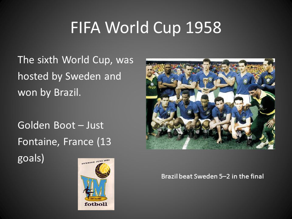 FIFA World Cup 1958 The sixth World Cup, was hosted by Sweden and won by Brazil. Golden Boot – Just Fontaine, France (13 goals)