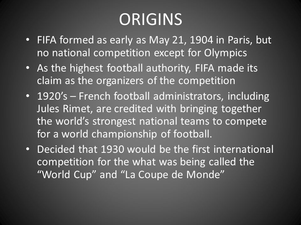 ORIGINS FIFA formed as early as May 21, 1904 in Paris, but no national competition except for Olympics.