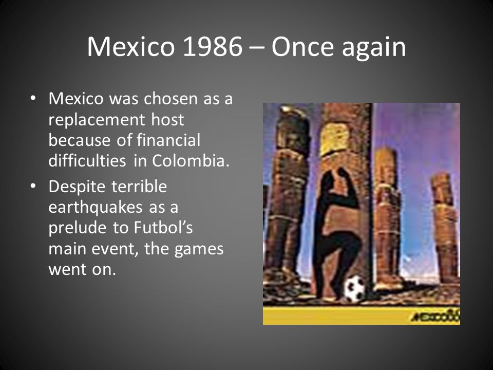 Mexico 1986 – Once again Mexico was chosen as a replacement host because of financial difficulties in Colombia.