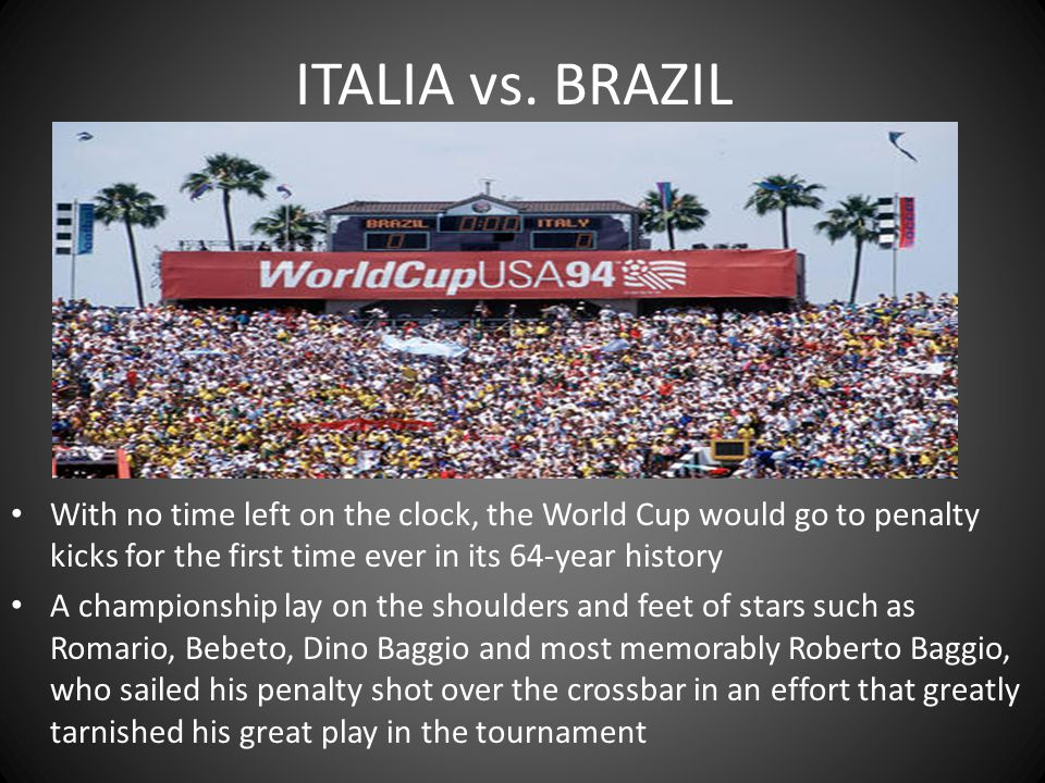 ITALIA vs. BRAZIL With no time left on the clock, the World Cup would go to penalty kicks for the first time ever in its 64-year history.