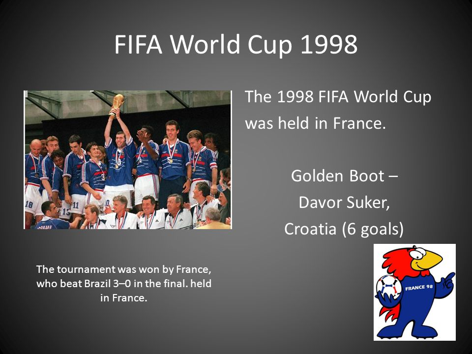 FIFA World Cup 1998 The 1998 FIFA World Cup was held in France. Golden Boot – Davor Suker, Croatia (6 goals)