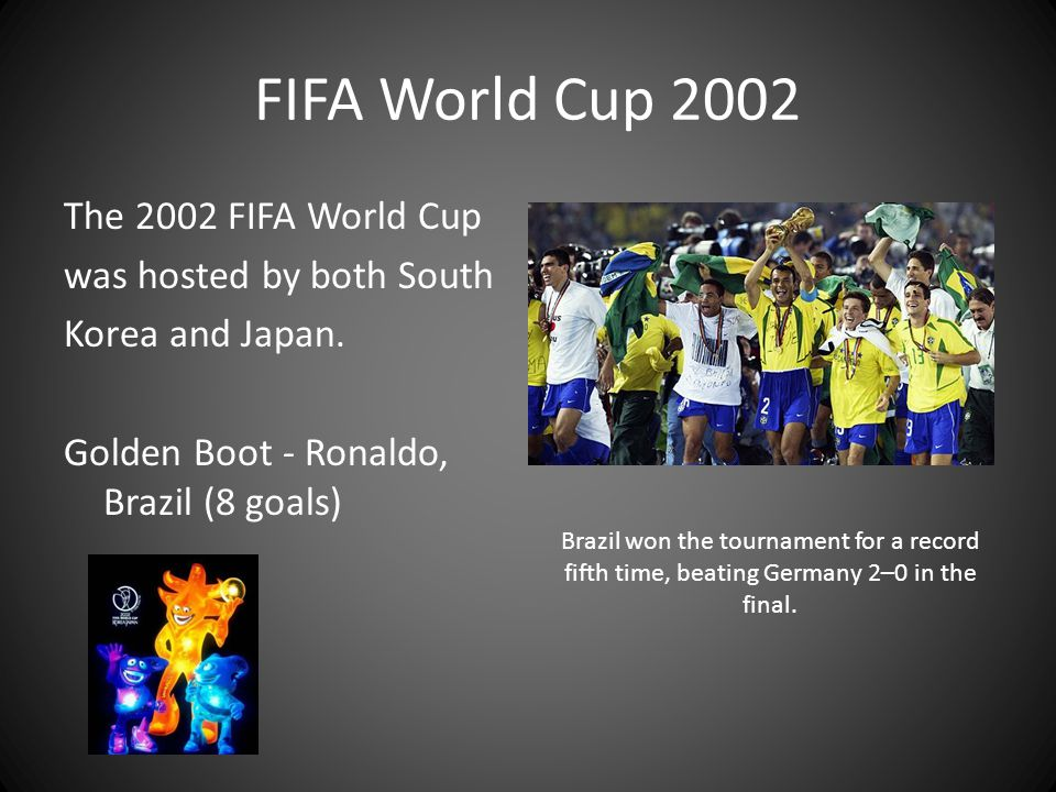 FIFA World Cup 2002 The 2002 FIFA World Cup was hosted by both South Korea and Japan. Golden Boot - Ronaldo, Brazil (8 goals)