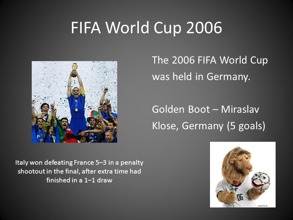 FIFA World Cup 2006 The 2006 FIFA World Cup was held in Germany. Golden Boot – Miraslav Klose, Germany (5 goals)