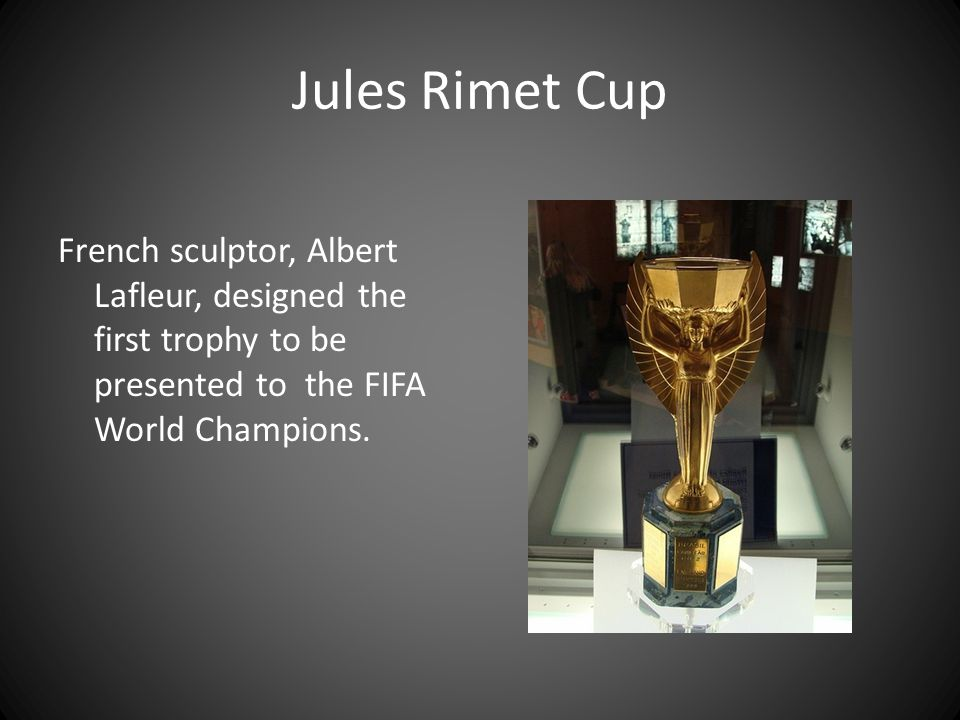 Jules Rimet Cup French sculptor, Albert Lafleur, designed the first trophy to be presented to the FIFA World Champions.