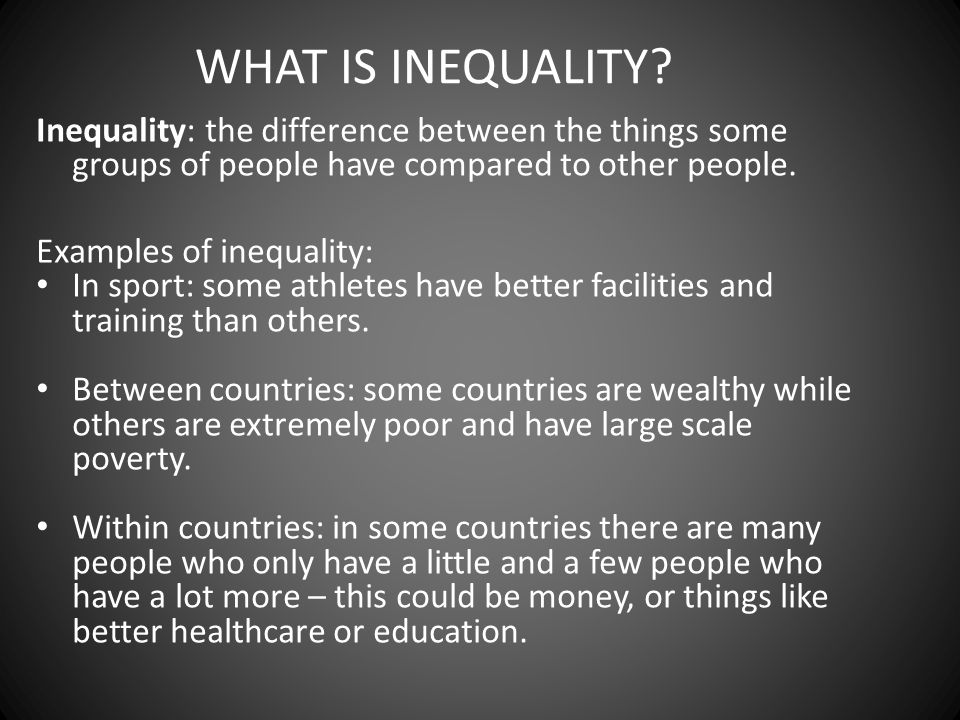 WHAT IS INEQUALITY Inequality: the difference between the things some groups of people have compared to other people.