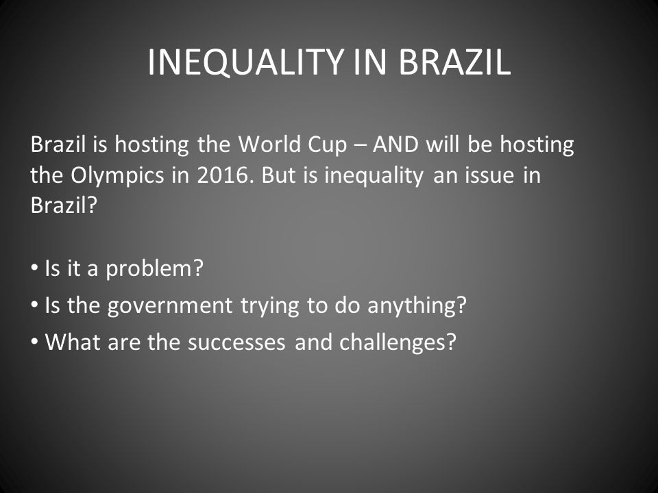 INEQUALITY IN BRAZIL Brazil is hosting the World Cup – AND will be hosting the Olympics in 2016. But is inequality an issue in Brazil