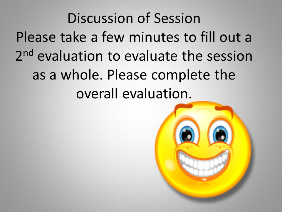 Discussion of Session Please take a few minutes to fill out a 2nd evaluation to evaluate the session as a whole.