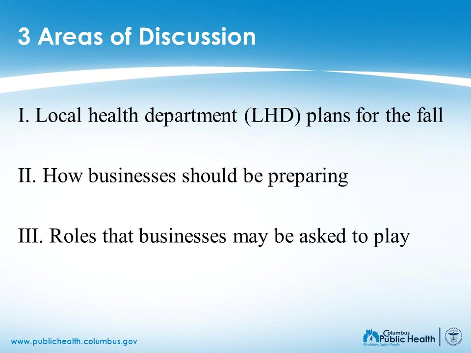 3 Areas of Discussion I. Local health department (LHD) plans for the fall. II. How businesses should be preparing.