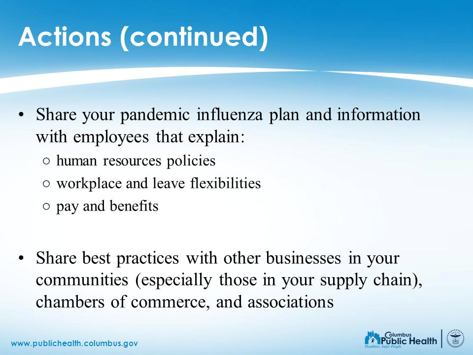 Actions (continued) Share your pandemic influenza plan and information with employees that explain: