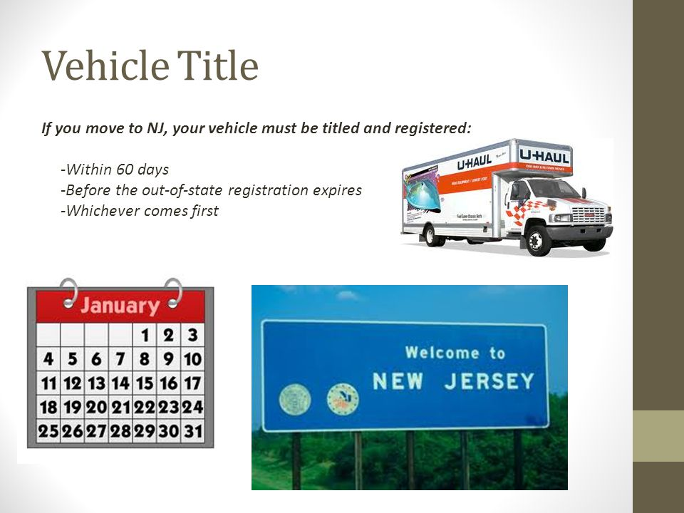 Vehicle Title If you move to NJ, your vehicle must be titled and registered: -Within 60 days. -Before the out-of-state registration expires.