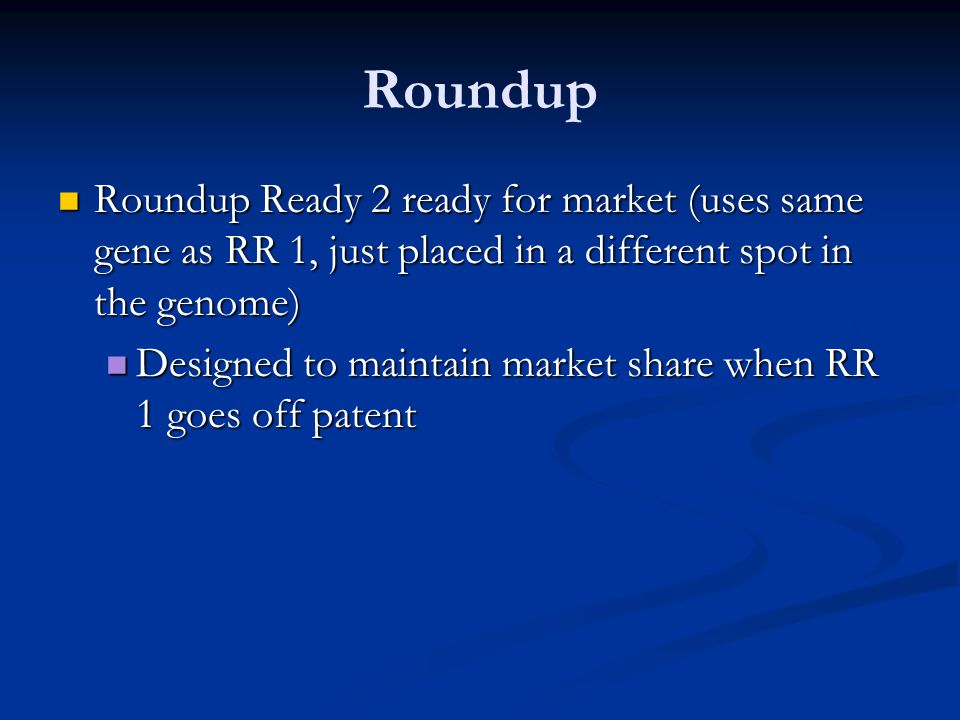 Roundup Roundup Ready 2 ready for market (uses same gene as RR 1, just placed in a different spot in the genome)