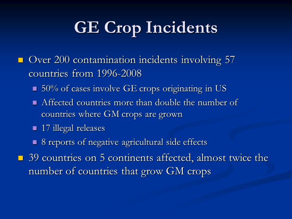 GE Crop Incidents Over 200 contamination incidents involving 57 countries from 1996-2008. 50% of cases involve GE crops originating in US.