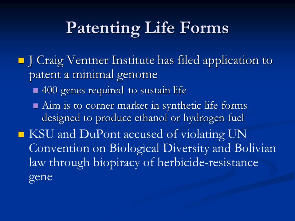 Patenting Life Forms J Craig Ventner Institute has filed application to patent a minimal genome. 400 genes required to sustain life.