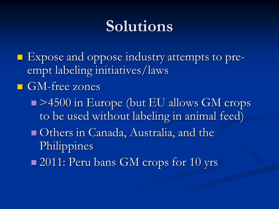 Solutions Expose and oppose industry attempts to pre-empt labeling initiatives/laws. GM-free zones.