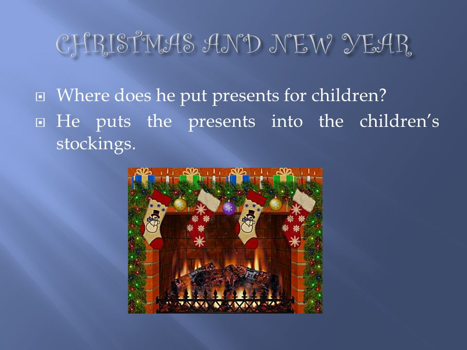 CHRISTMAS AND NEW YEAR Where does he put presents for children
