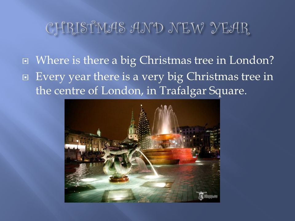 CHRISTMAS AND NEW YEAR Where is there a big Christmas tree in London