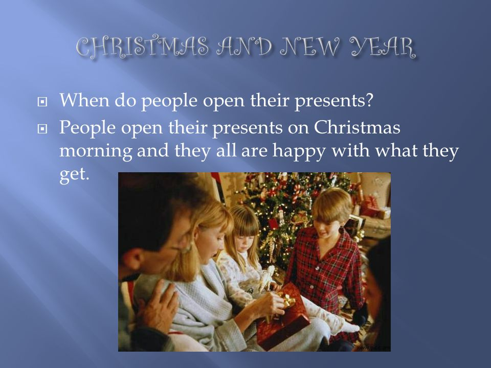 CHRISTMAS AND NEW YEAR When do people open their presents