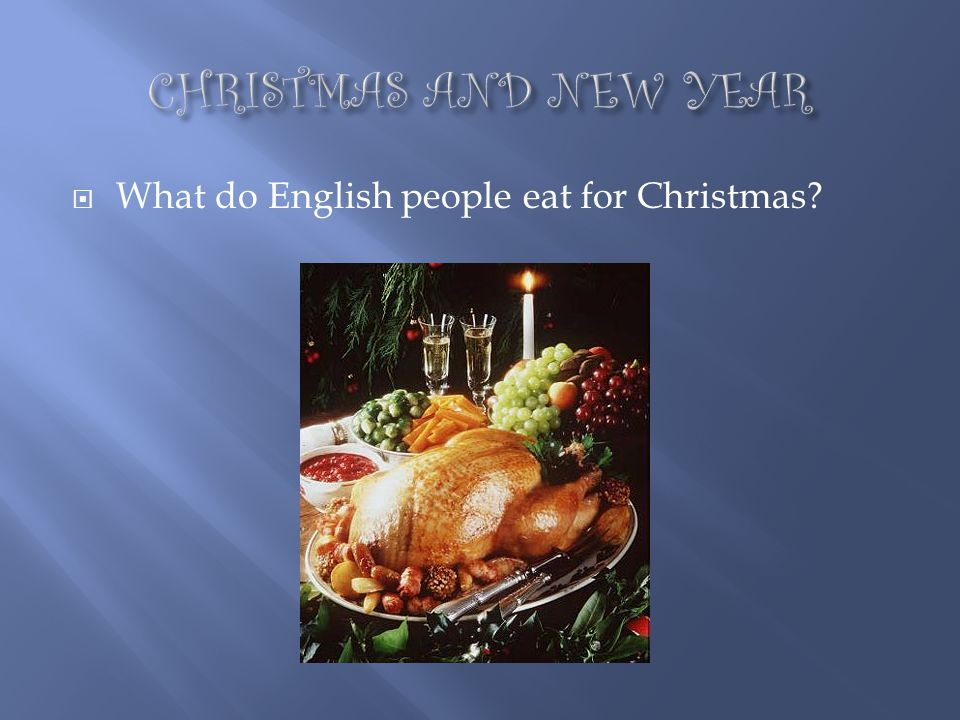 CHRISTMAS AND NEW YEAR What do English people eat for Christmas