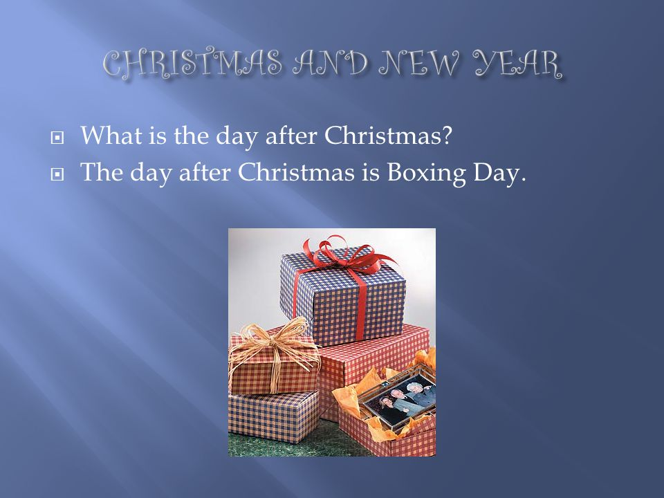 CHRISTMAS AND NEW YEAR What is the day after Christmas